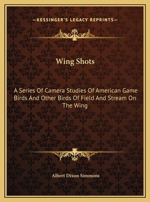 Wing Shots: A Series of Camera Studies of American Game Birds and Other Birds of Field and Stream on the Wing - Simmons, Albert Dixon