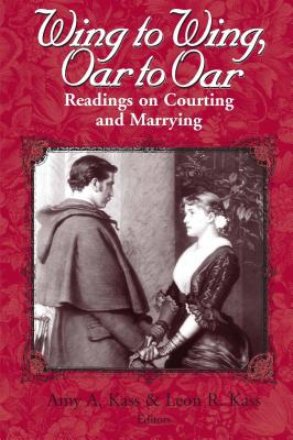 Wing to Wing, Oar to Oar: Readings on Courting and Marrying - Kass, Amy a (Editor), and Kass, Leon R (Editor)