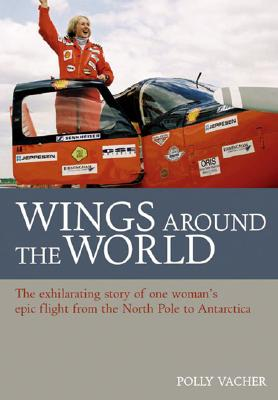 Wings Around the World: The Exhilarating Story of One Woman's Voyage from the North Pole to Antarctica - Vacher, Polly