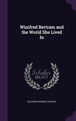 Winifred Bertram and the World She Lived in - Charles, Elizabeth Rundle