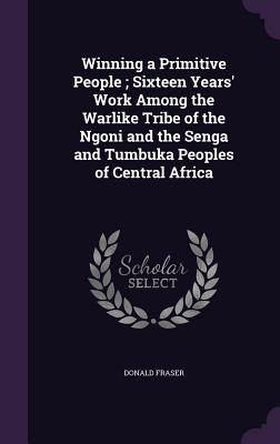 Winning a Primitive People; Sixteen Years' Work Among the Warlike Tribe of the Ngoni and the Senga and Tumbuka Peoples of Central Africa - Fraser, Donald
