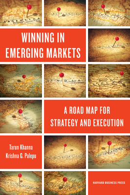 Winning in Emerging Markets: A Road Map for Strategy and Execution - Khanna, Tarun, and Palepu, Krishna G, Ph.D.