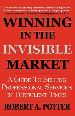 Winning in the Invisible Market: A Guide to Selling Professional Services in Turbulent Times - Potter, Robert A