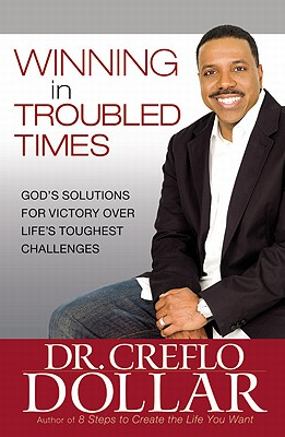 Winning in Troubled Times: God's Solutions for Victory Over Life's Toughest Challenges - Dollar, Creflo A, Dr., Jr.