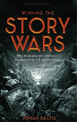 Winning the Story Wars: Why Those Who Tell-And Live-The Best Stories Will Rule the Future - Sachs, Jonah