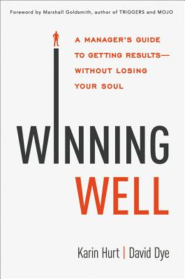 Winning Well: A Manager's Guide to Getting Results---Without Losing Your Soul - Hurt, Karin, and Dye, David