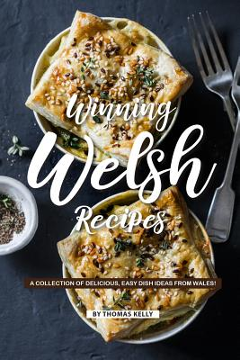Winning Welsh Recipes: A Collection of Delicious, Easy Dish Ideas from Wales! - Kelly, Thomas