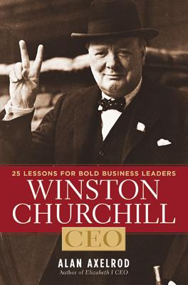 Winston Churchill, CEO: 25 Lessons for Bold Business Leaders - Axelrod, Alan