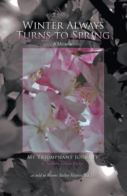 Winter Always Turns to Spring a Memoir: My Triumphant Journey Sachiko Takata Bailey - Haynie, Akemi Baiely, Dr., and Takata Bailey, Sachiko, and Baiely Haynie, Dr Akemi