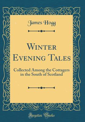 Winter Evening Tales: Collected Among the Cottagers in the South of Scotland (Classic Reprint) - Hogg, James