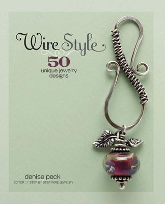 Wire Style: 5 Unique Jewelry Designs - Peck, Denise