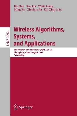 Wireless Algorithms, Systems, and Applications: 8th International Conference, Wasa 2013, Zhangjiajie, China, August 7-10,2013, Proceedings - Ren, Kui (Editor), and Liu, Xue (Editor), and Liang, Weifa (Editor)