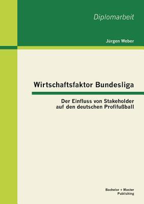 Wirtschaftsfaktor Bundesliga: Der Einfluss Von Stakeholder Auf Den Deutschen Profifussball - Weber, Jurgen