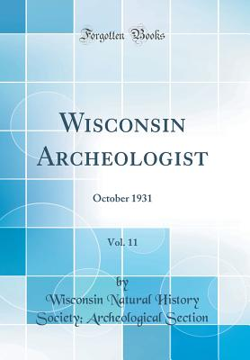 Wisconsin Archeologist, Vol. 11: October 1931 (Classic Reprint) - Section, Wisconsin Natural History Socie
