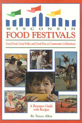 Wisconsin Food Festivals: Good Food, Good Folks and Good Fun at Community Celebrations: A Resource Guide with Recipes - Allen, Terese