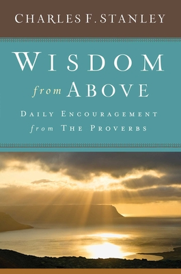 Wisdom from Above: Daily Encouragement from the Proverbs - Stanley, Charles F, Dr.