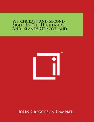 Witchcraft and Second Sight in the Highlands and Islands of Scotland - Campbell, John Gregorson