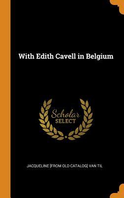 With Edith Cavell in Belgium - Van Til, Jacqueline