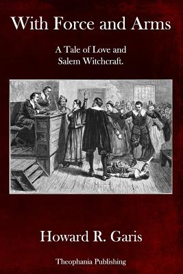 With Force and Arms: A Tale of Love and Salem Witchcraft. - Garis, Howard R