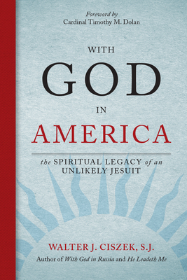 With God in America: The Spiritual Legacy of an Unlikely Jesuit - Ciszek, Walter J, and Dolan, Timothy M, Archbishop (Foreword by), and Dejak, John M (Compiled by)