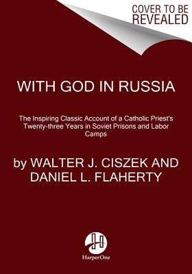 With God in Russia: The Inspiring Classic Account of a Catholic Priest's Twenty-Three Years in Soviet Prisons and Labor Camps - Ciszek, Walter J, and Flaherty, Daniel L, and Martin, James (Afterword by)