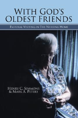 With God's Oldest Friends: Pastoral Visiting in the Nursing Home - Simmons, Henry C, Ph.D., and Peters, Mark A
