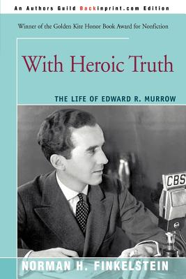 With Heroic Truth: The Life of Edward R. Murrow - Finkelstein, Norman, Dr.