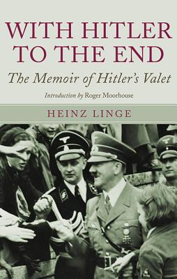 With Hitler to the End: The Memoirs of Hitler's Valet - Linge, Heinz, and Brooks, Geoffrey (Translated by), and Moorehouse, Roger (Introduction by)