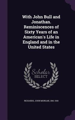 With John Bull and Jonathan. Reminiscences of Sixty Years of an American's Life in England and in the United States - Richards, John Morgan
