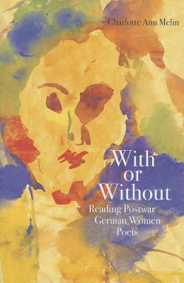 With or Without: Reading Postwar German Women Poets - Melin, Charlotte Ann