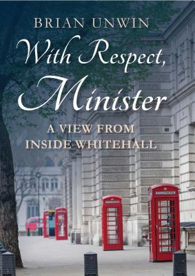 With Respect, Minister: A View from Inside Whitehall - Unwin, Brian