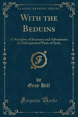 With the Beduins: A Narrative of Journeys and Adventures in Unfrequented Parts of Syria (Classic Reprint) - Hill, Gray