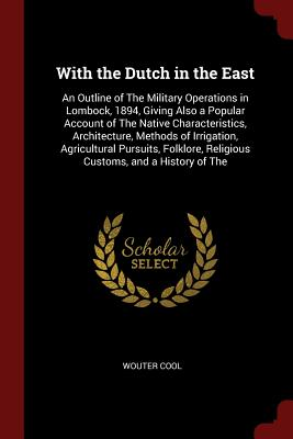 With the Dutch in the East: An Outline of the Military Operations in Lombock, 1894, Giving Also a Popular Account of the Native Characteristics, Architecture, Methods of Irrigation, Agricultural Pursuits, Folklore, Religious Customs, and a History of the - Cool, Wouter