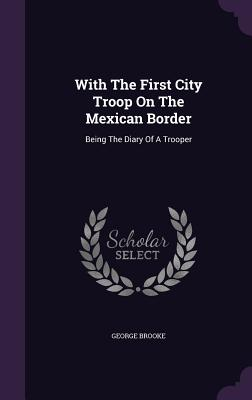 With the First City Troop on the Mexican Border: Being the Diary of a Trooper - Brooke, George