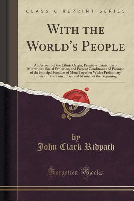 With the World's People: An Account of the Ethnic Origin, Primitive Estate, Early Migrations, Social Evolution, and Present Conditions and Promise of the Principal Families of Men; Together with a Preliminary Inquiry on the Time, Place and Manner of the B - Ridpath, John Clark