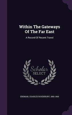 Within the Gateways of the Far East: A Record of Recent Travel - Erdman, Charles Rosenbury 1866-1960 (Creator)