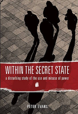 Within the Secret State: A Disturbing Study of the Use and Misuse of Power - Evans, Peter