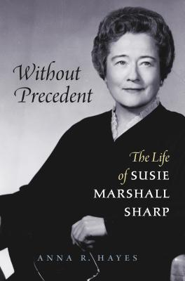 Without Precedent: The Life of Susie Marshall Sharp - Hayes, Anna R