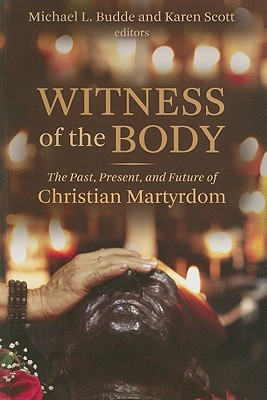 Witness of the Body: The Past, Present, and Future of Christian Martyrdom - Budde, Michael L (Editor)