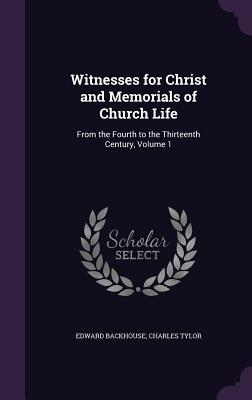 Witnesses for Christ and Memorials of Church Life: From the Fourth to the Thirteenth Century, Volume 1 - Backhouse, Edward, and Tylor, Charles