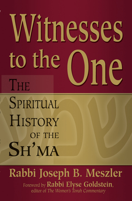 Witnesses to the One: The Spiritual History of the Sh'ma - Meszler, Joseph B, Rabbi, and Goldstein, Elyse, Rabbi (Foreword by)