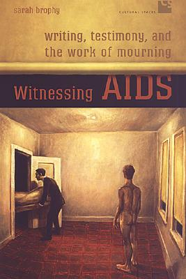 Witnessing AIDS: Writing, Testimony, and the Work of Mourning - Brophy, Sarah