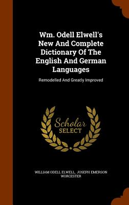Wm. Odell Elwell's New and Complete Dictionary of the English and German Languages: Remodelled and Greatly Improved - Elwell, William Odell, and Joseph Emerson Worcester (Creator)