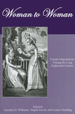 Woman to Woman: Female Negotiations During the Long Eighteenth Century - Williams, Carolyn D (Editor), and Escott, Angela (Editor), and Duckling, Louise (Editor)