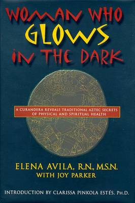 Woman Who Glows in the Dark: A Curandera Reveals Traditional Aztec Secrets of Physical and Spiritual Health - Avila, Elena, and Parker, Joy, and Estes, Clarissa Pinkola, Ph.D. (Introduction by)