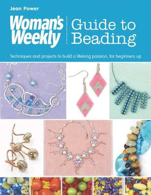 Woman's Weekly Guide to Beading: Techniques and Projects to Build a Lifelong Passion, for Beginners Up - Power, Jean