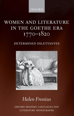 Women and Literature in the Goethe Era 1770-1820: Determined Dilettantes - Fronius, Helen