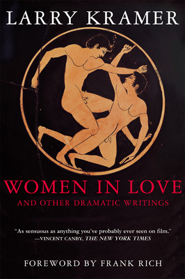 Women in Love and Other Dramatic Writings: Women in Love, Sissies' Scrapbook, a Minor Dark Age, Just Say No, the Farce in Just Saying No - Kramer, Larry, and Rich, Frank (Foreword by)