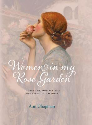 Women in My Rose Garden: The History, Romance and Adventure of Old Roses - Chapman, Ann