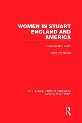 Women in Stuart England and America: A Comparative Study - Thompson, Roger